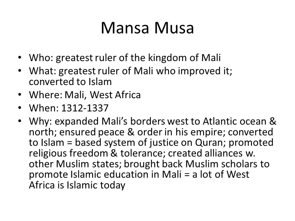 Mansa Musa Who: greatest ruler of the kingdom of Mali What: greatest ruler of Mali who improved it; converted to Islam Where: Mali, West Africa When: