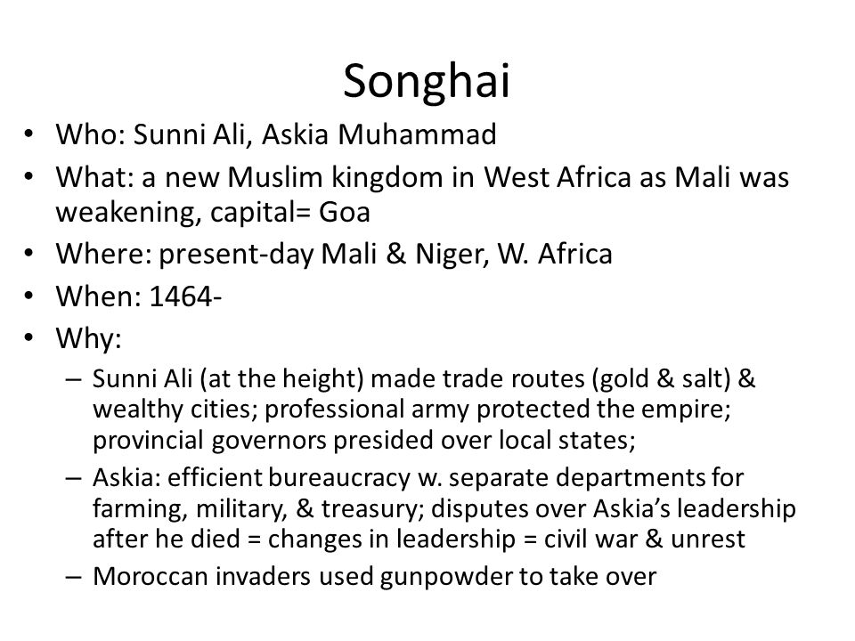 Songhai Who: Sunni Ali, Askia Muhammad What: a new Muslim kingdom in West Africa as Mali was weakening, capital= Goa Where: present-day Mali & Niger,