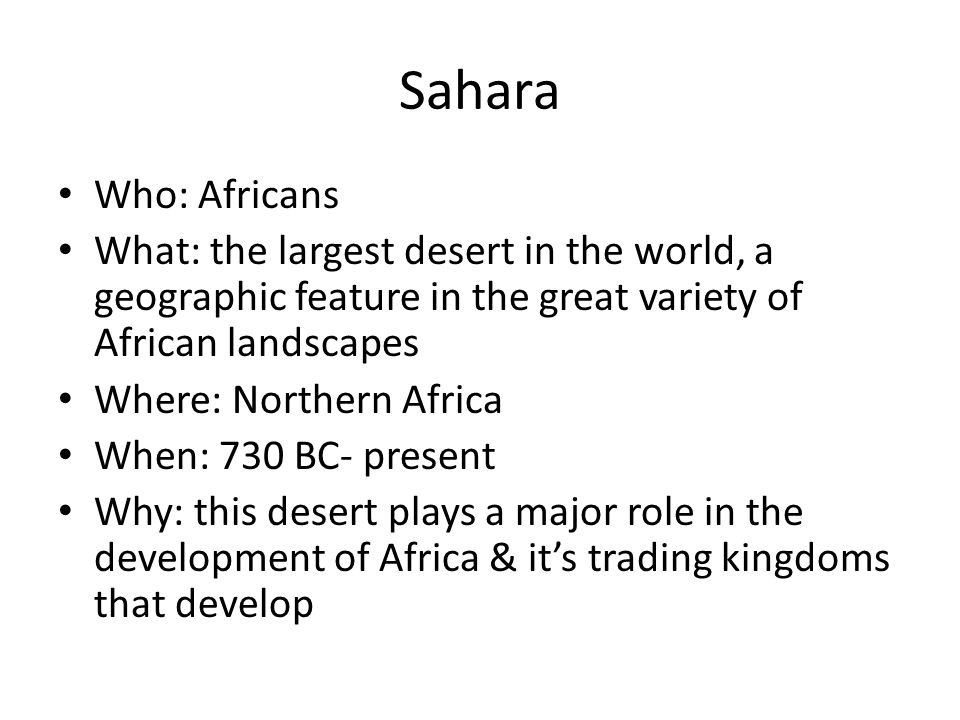 Sahara Who: Africans What: the largest desert in the world, a geographic feature in the great variety of African landscapes Where: Northern Africa Whe