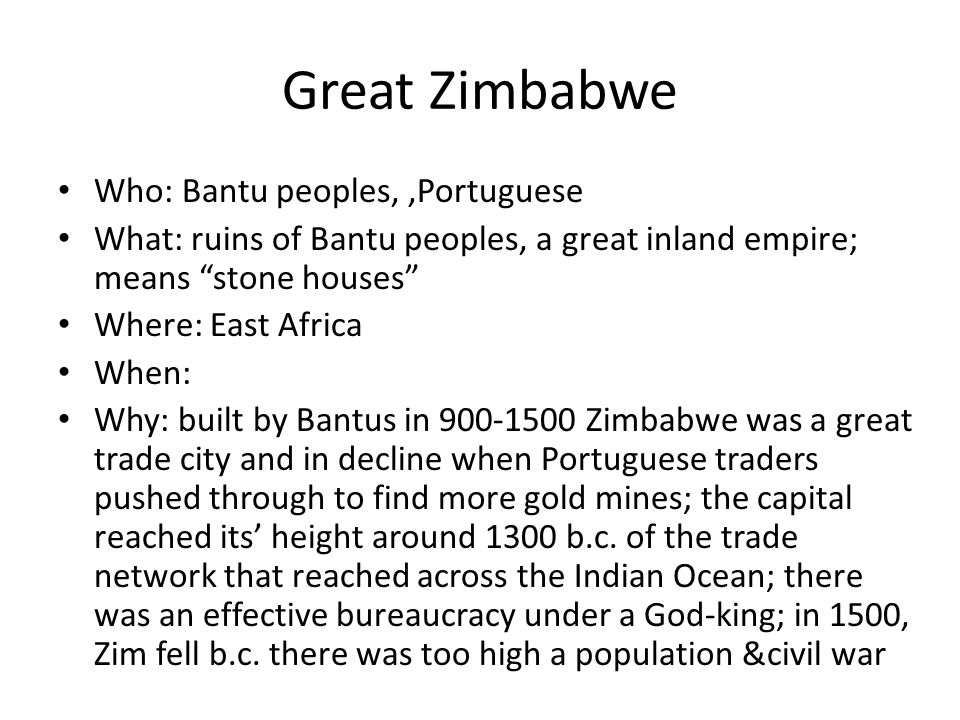 Great Zimbabwe Who: Bantu peoples,,Portuguese What: ruins of Bantu peoples, a great inland empire; means stone houses Where: East Africa When: Why: bu