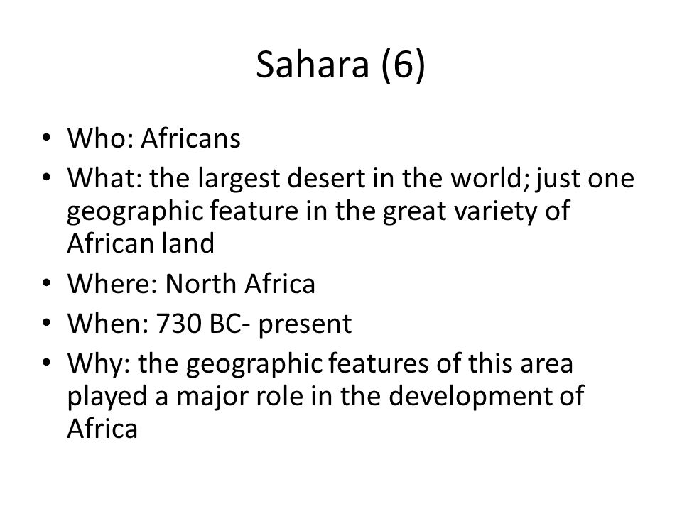 Sahara (7) Who: Africans What: largest desert in the world; just one of the many geographic features of Africa Where: Northern Africa When: 730 BC- present Why: this desert played a major role in the development of N.