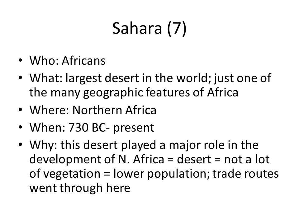 Sahara (7) Who: Africans What: largest desert in the world; just one of the many geographic features of Africa Where: Northern Africa When: 730 BC- pr