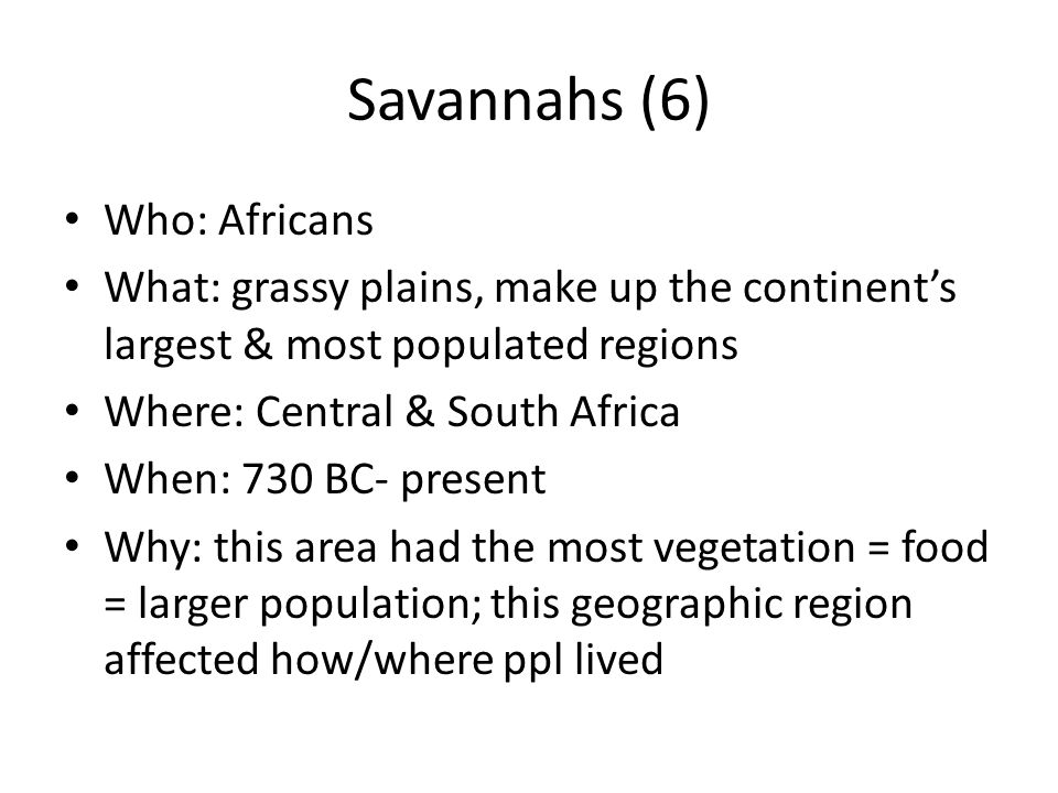 Savannas (7) Who: Africans What: grassy plains, the continents largest & most populated regions Where: Central & South Africa When: 730 BC- present Why: these grassy plains had a lot of vegetation = food = people = most populous regions of Africa