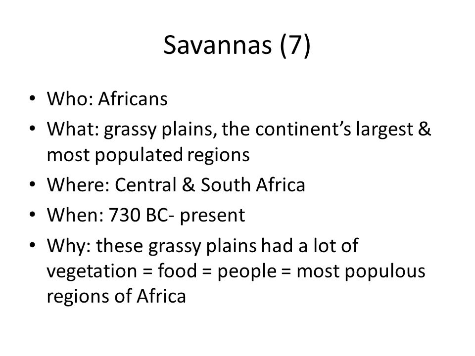 Savannas (7) Who: Africans What: grassy plains, the continents largest & most populated regions Where: Central & South Africa When: 730 BC- present Wh