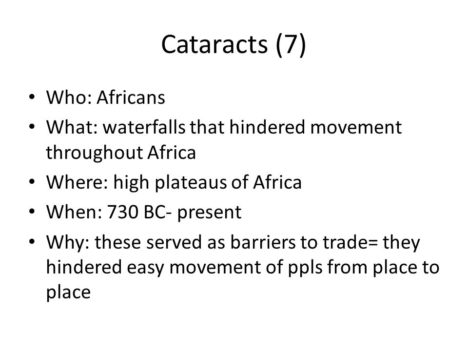 Cataracts (7) Who: Africans What: waterfalls that hindered movement throughout Africa Where: high plateaus of Africa When: 730 BC- present Why: these