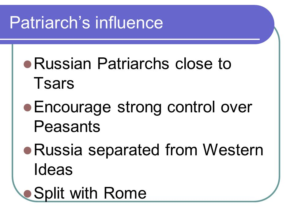 Patriarchs influence Russian Patriarchs close to Tsars Encourage strong control over Peasants Russia separated from Western Ideas Split with Rome