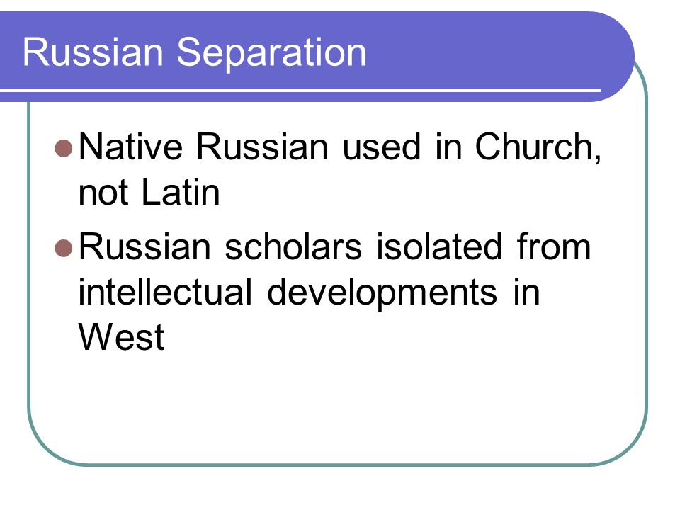 Russian Separation Native Russian used in Church, not Latin Russian scholars isolated from intellectual developments in West
