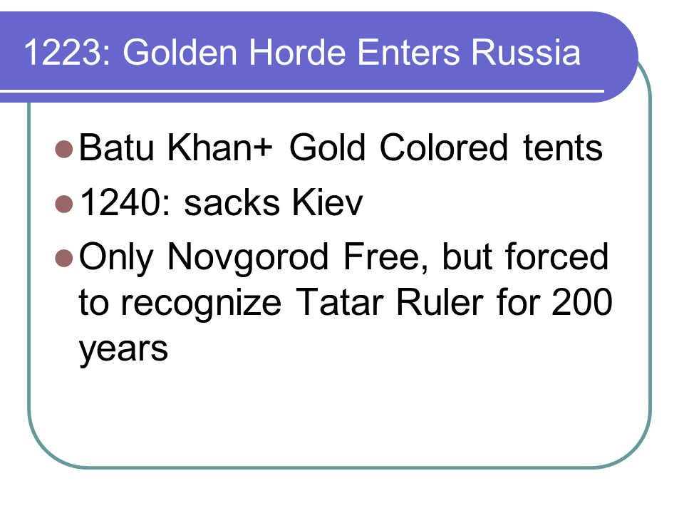 1223: Golden Horde Enters Russia Batu Khan+ Gold Colored tents 1240: sacks Kiev Only Novgorod Free, but forced to recognize Tatar Ruler for 200 years