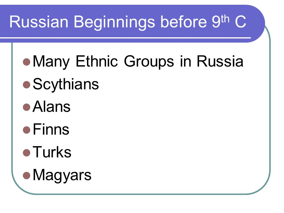 Russian Beginnings before 9 th C Many Ethnic Groups in Russia Scythians Alans Finns Turks Magyars