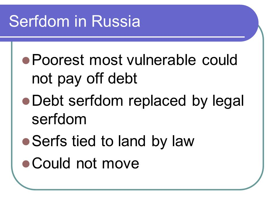 Serfdom in Russia Poorest most vulnerable could not pay off debt Debt serfdom replaced by legal serfdom Serfs tied to land by law Could not move