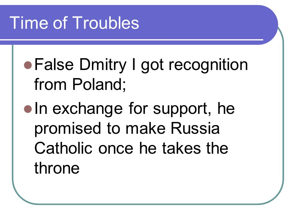 Time of Troubles False Dmitry I got recognition from Poland; In exchange for support, he promised to make Russia Catholic once he takes the throne