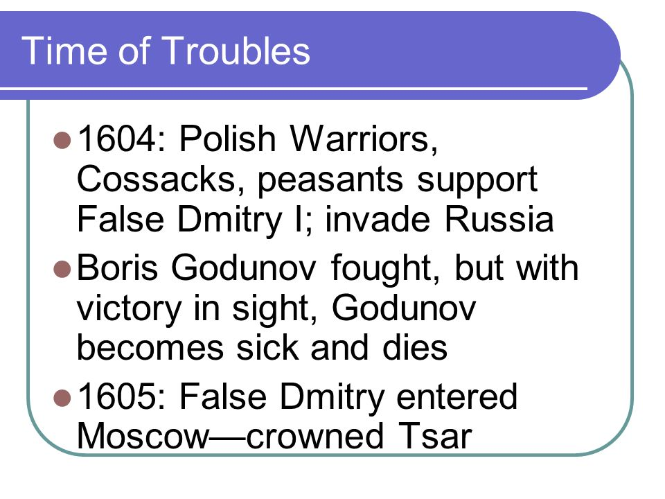 Time of Troubles 1604: Polish Warriors, Cossacks, peasants support False Dmitry I; invade Russia Boris Godunov fought, but with victory in sight, Godunov becomes sick and dies 1605: False Dmitry entered Moscowcrowned Tsar