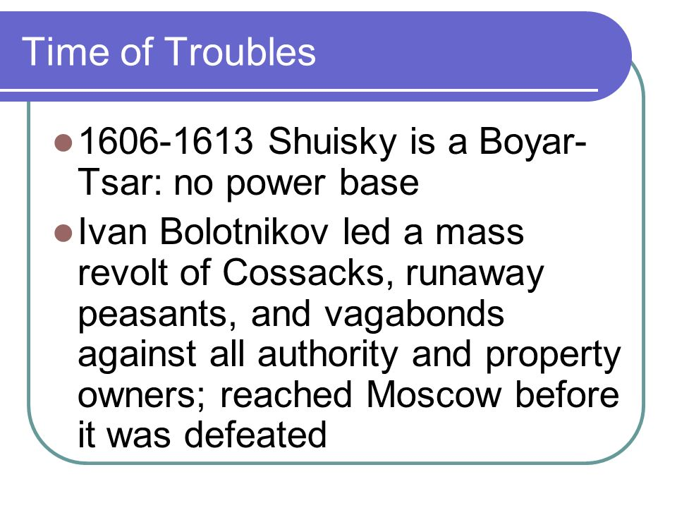 Time of Troubles 1606-1613 Shuisky is a Boyar- Tsar: no power base Ivan Bolotnikov led a mass revolt of Cossacks, runaway peasants, and vagabonds against all authority and property owners; reached Moscow before it was defeated