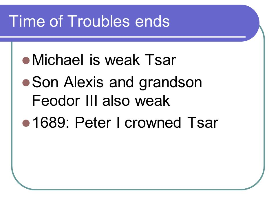 Time of Troubles ends Michael is weak Tsar Son Alexis and grandson Feodor III also weak 1689: Peter I crowned Tsar