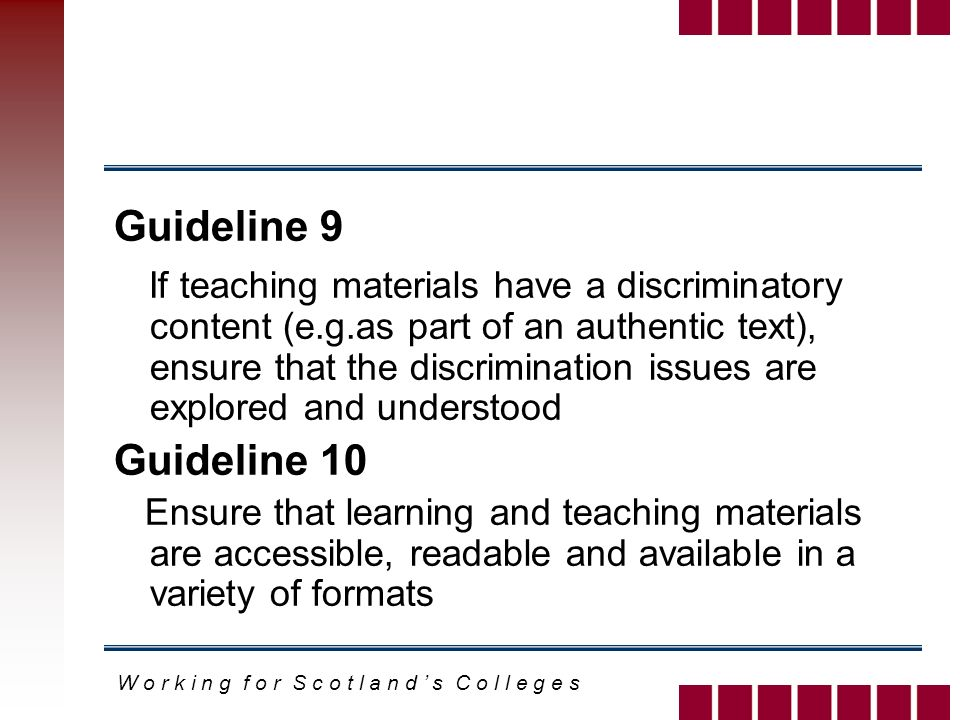 W o r k i n g f o r S c o t l a n d s C o l l e g e s Guideline 9 If teaching materials have a discriminatory content (e.g.as part of an authentic text), ensure that the discrimination issues are explored and understood Guideline 10 Ensure that learning and teaching materials are accessible, readable and available in a variety of formats