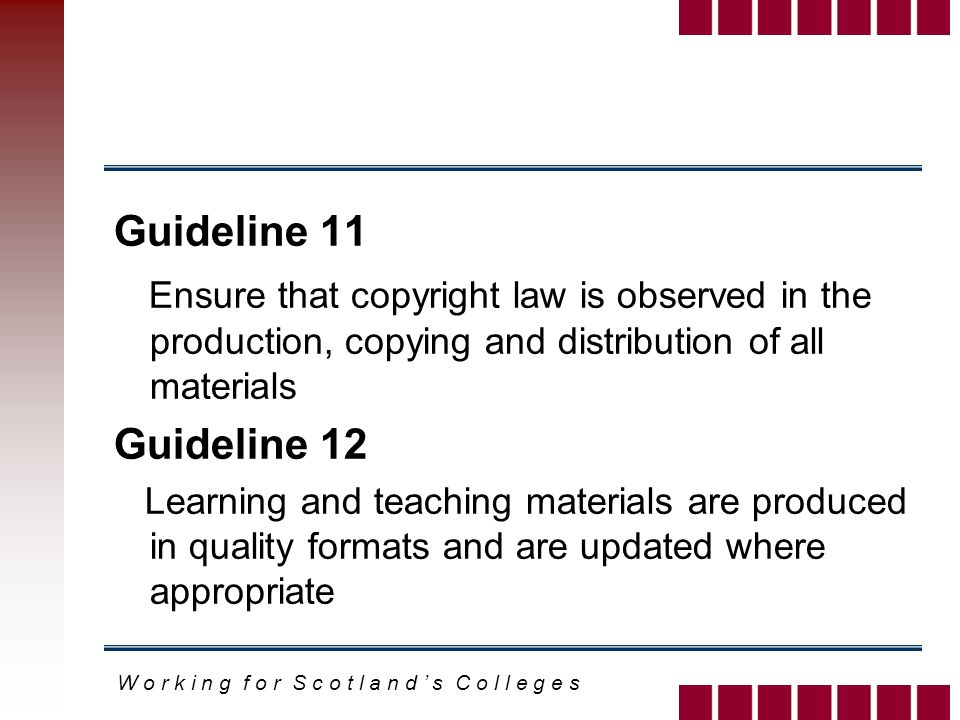 W o r k i n g f o r S c o t l a n d s C o l l e g e s Guideline 11 Ensure that copyright law is observed in the production, copying and distribution of all materials Guideline 12 Learning and teaching materials are produced in quality formats and are updated where appropriate