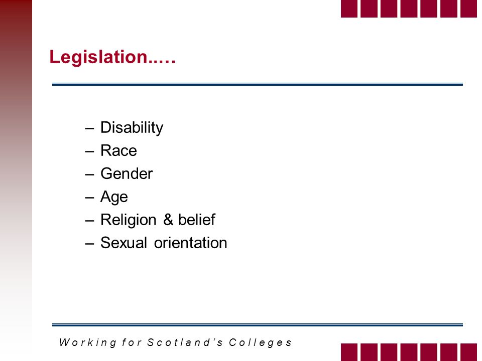 W o r k i n g f o r S c o t l a n d s C o l l e g e s Legislation..… –Disability –Race –Gender –Age –Religion & belief –Sexual orientation