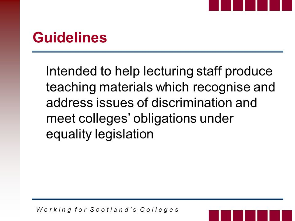 W o r k i n g f o r S c o t l a n d s C o l l e g e s Guidelines Intended to help lecturing staff produce teaching materials which recognise and address issues of discrimination and meet colleges obligations under equality legislation