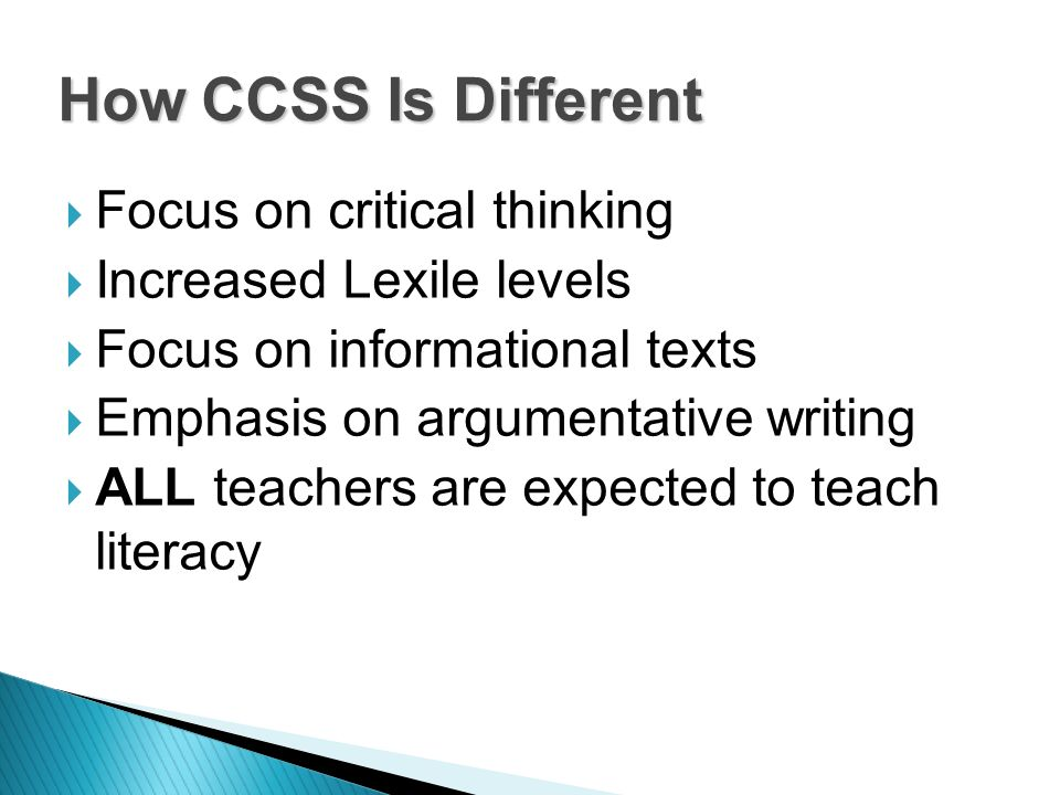 Focus on critical thinking Increased Lexile levels Focus on informational texts Emphasis on argumentative writing ALL teachers are expected to teach literacy How CCSS Is Different
