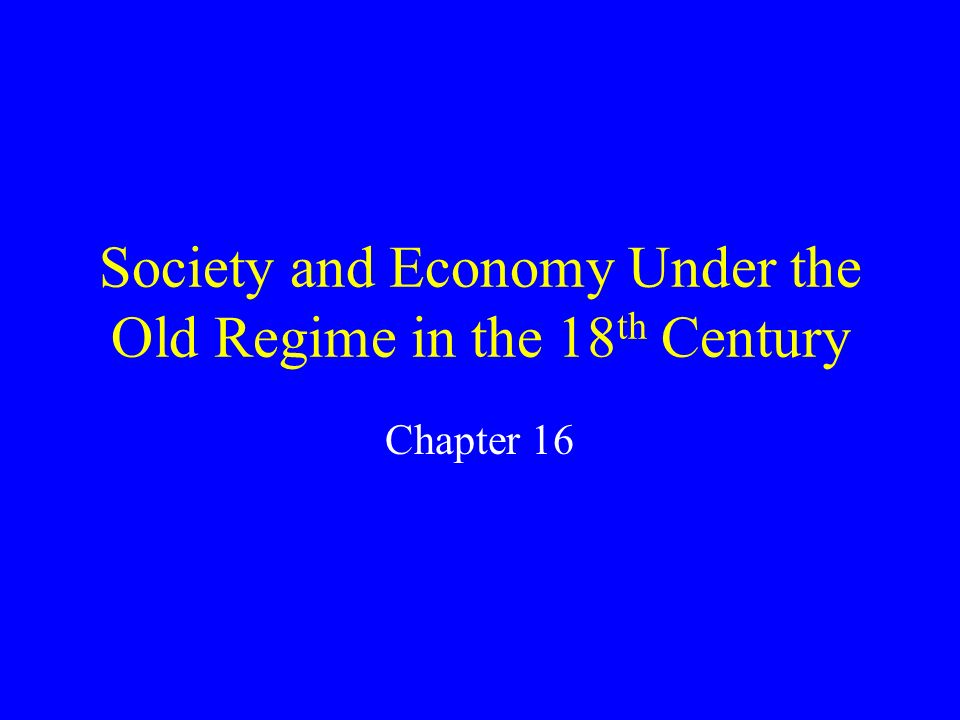 Society and Economy Under the Old Regime in the 18 th Century Chapter 16
