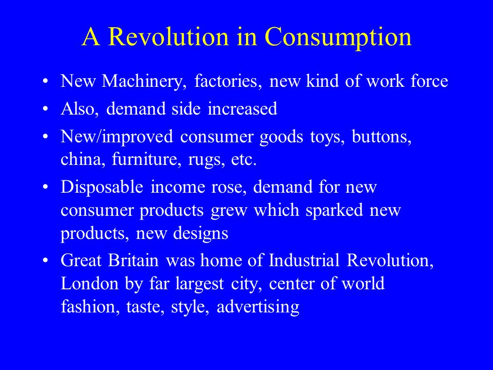 A Revolution in Consumption New Machinery, factories, new kind of work force Also, demand side increased New/improved consumer goods toys, buttons, china, furniture, rugs, etc.