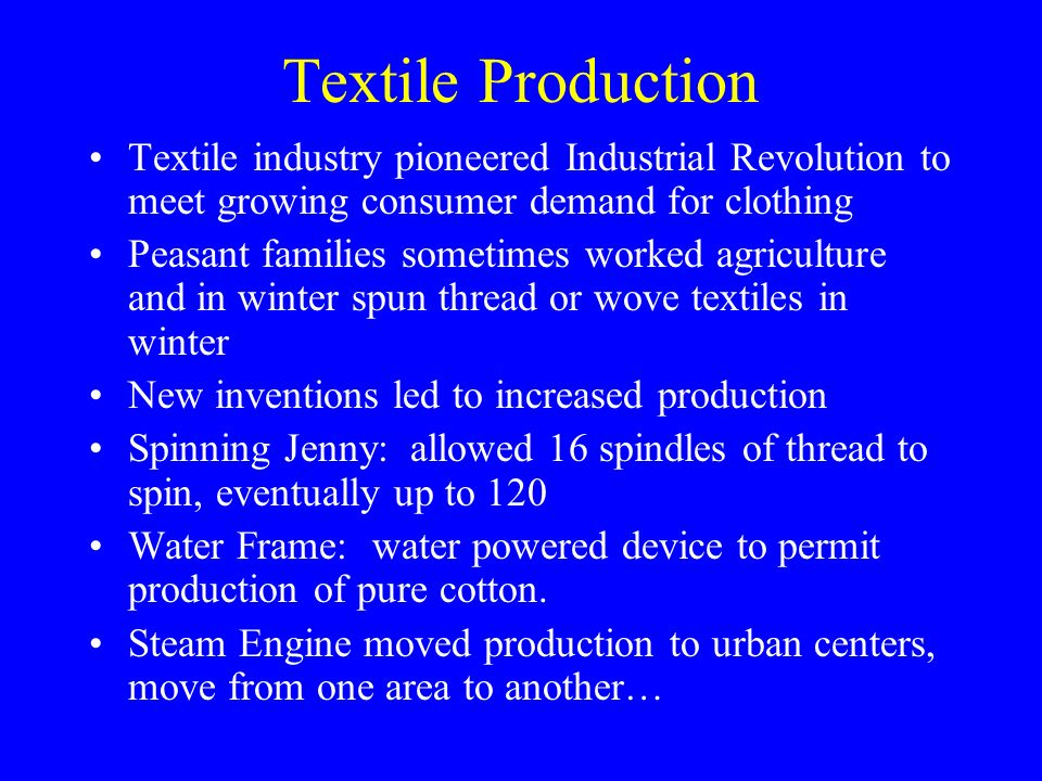 Textile Production Textile industry pioneered Industrial Revolution to meet growing consumer demand for clothing Peasant families sometimes worked agriculture and in winter spun thread or wove textiles in winter New inventions led to increased production Spinning Jenny: allowed 16 spindles of thread to spin, eventually up to 120 Water Frame: water powered device to permit production of pure cotton.