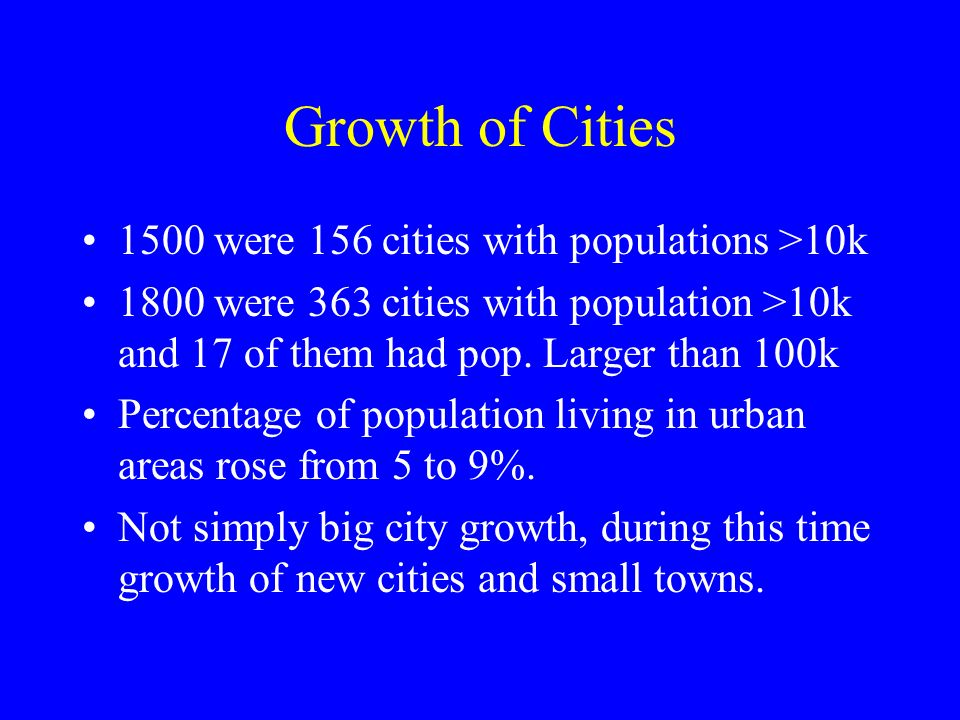 Growth of Cities 1500 were 156 cities with populations >10k 1800 were 363 cities with population >10k and 17 of them had pop.