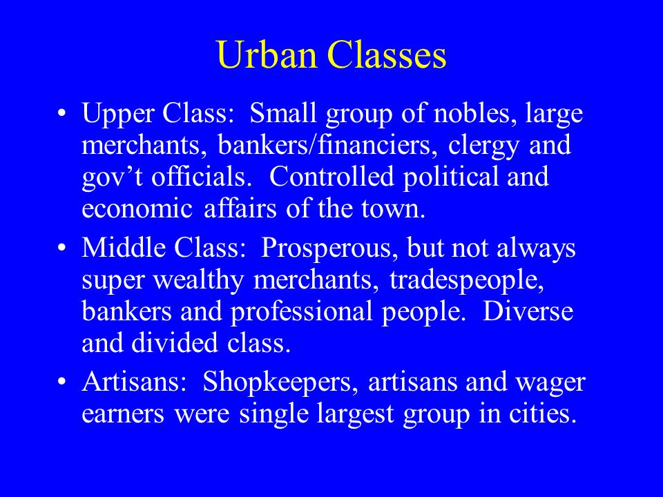 Urban Classes Upper Class: Small group of nobles, large merchants, bankers/financiers, clergy and govt officials.