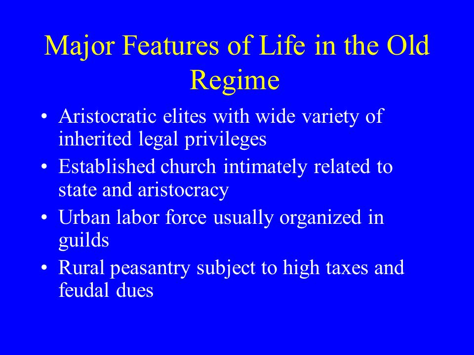 Major Features of Life in the Old Regime Aristocratic elites with wide variety of inherited legal privileges Established church intimately related to state and aristocracy Urban labor force usually organized in guilds Rural peasantry subject to high taxes and feudal dues