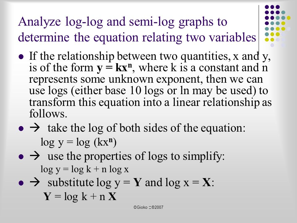 ©Gioko ®2007 Analyze log-log and semi-log graphs to determine the equation relating two variables If the relationship between two quantities, x and y, is of the form y = kx n, where k is a constant and n represents some unknown exponent, then we can use logs (either base 10 logs or ln may be used) to transform this equation into a linear relationship as follows.