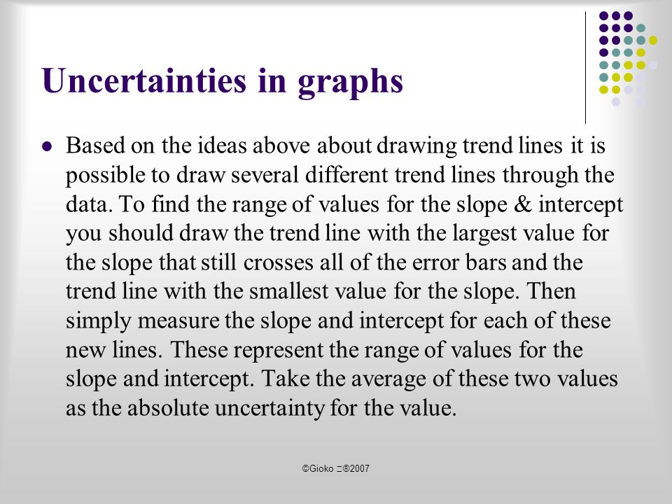 ©Gioko ®2007 Uncertainties in graphs Based on the ideas above about drawing trend lines it is possible to draw several different trend lines through the data.