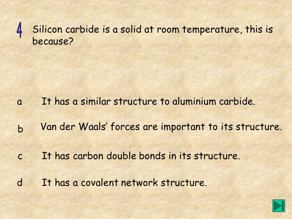 Silicon carbide is a solid at room temperature, this is because? a b c d It has a similar structure to aluminium carbide. Van der Waals forces are imp