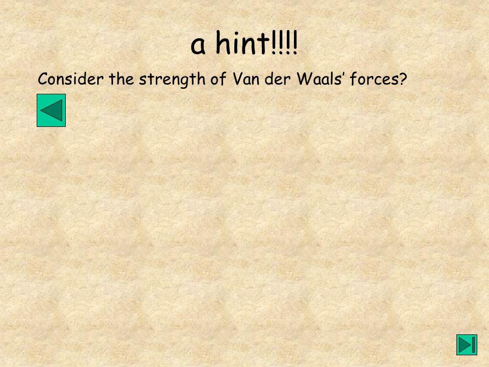 a hint!!!! Consider the strength of Van der Waals forces?