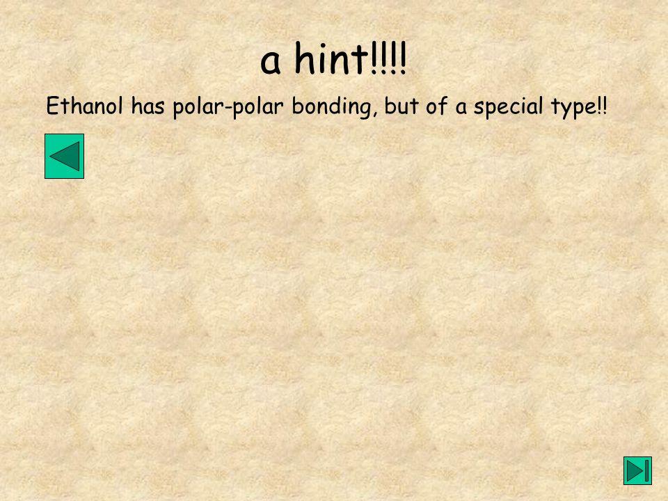 Ethanol has polar-polar bonding, but of a special type!! a hint!!!!