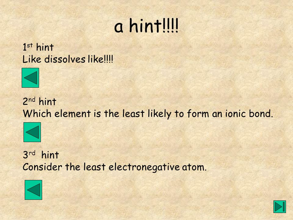 a hint!!!! 1 st hint Like dissolves like!!!! 2 nd hint Which element is the least likely to form an ionic bond. 3 rd hint Consider the least electrone