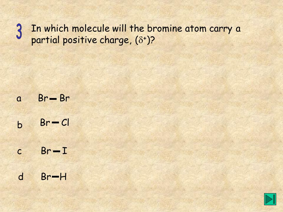 In which molecule will the bromine atom carry a partial positive charge, ( + )? a b c d Br Br Cl Br I Br H