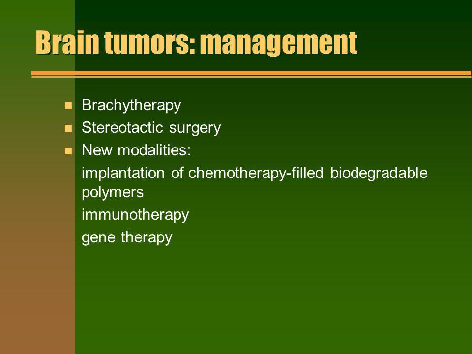 Brain tumors: management n Brachytherapy n Stereotactic surgery n New modalities: implantation of chemotherapy-filled biodegradable polymers immunothe