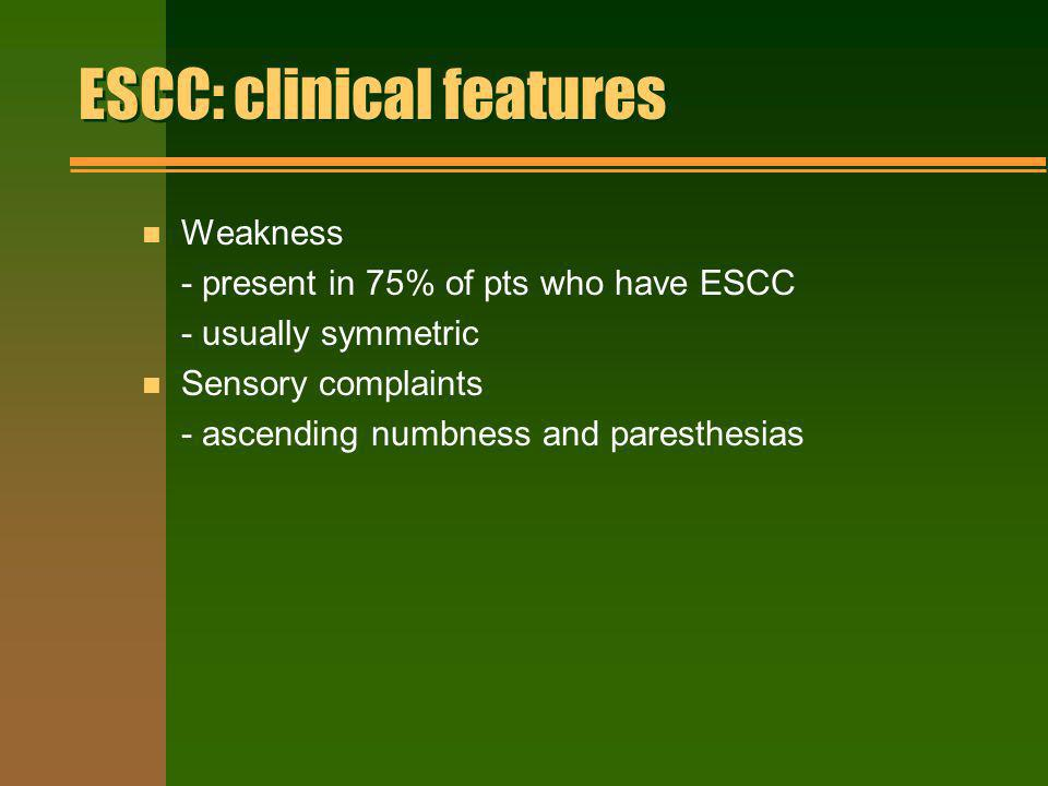 ESCC: clinical features n Weakness - present in 75% of pts who have ESCC - usually symmetric n Sensory complaints - ascending numbness and paresthesia