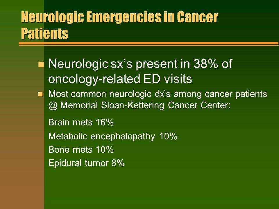 Neurologic Emergencies in Cancer Patients n Neurologic sxs present in 38% of oncology-related ED visits n Most common neurologic dxs among cancer pati