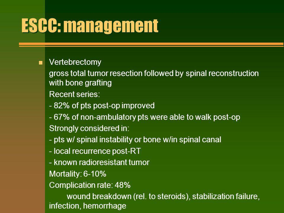 ESCC: management n Vertebrectomy gross total tumor resection followed by spinal reconstruction with bone grafting Recent series: - 82% of pts post-op