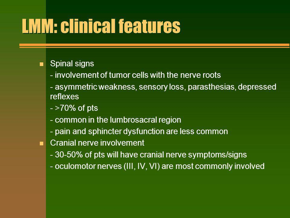 LMM: clinical features n Spinal signs - involvement of tumor cells with the nerve roots - asymmetric weakness, sensory loss, parasthesias, depressed r