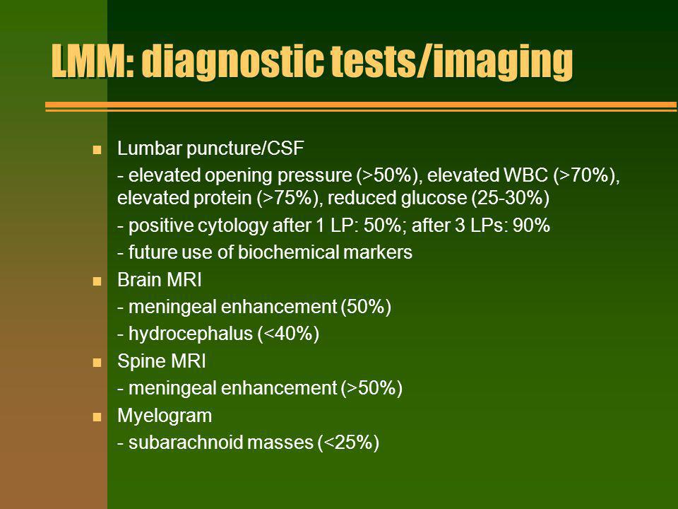 LMM: diagnostic tests/imaging n Lumbar puncture/CSF - elevated opening pressure (>50%), elevated WBC (>70%), elevated protein (>75%), reduced glucose