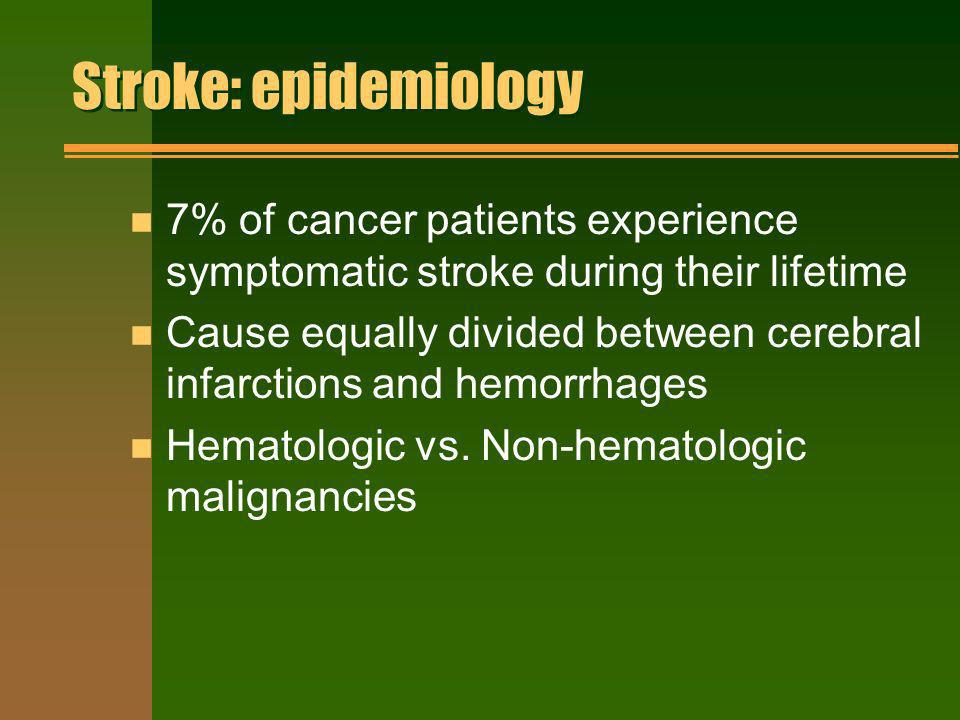 Stroke: epidemiology n 7% of cancer patients experience symptomatic stroke during their lifetime n Cause equally divided between cerebral infarctions
