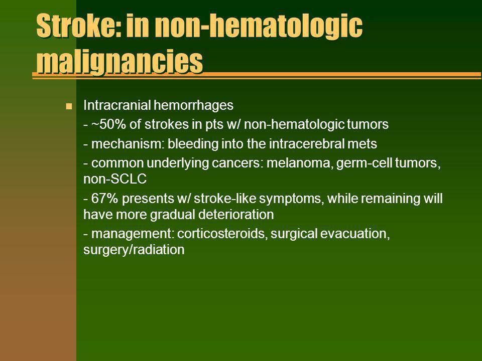 Stroke: in non-hematologic malignancies n Intracranial hemorrhages - ~50% of strokes in pts w/ non-hematologic tumors - mechanism: bleeding into the i