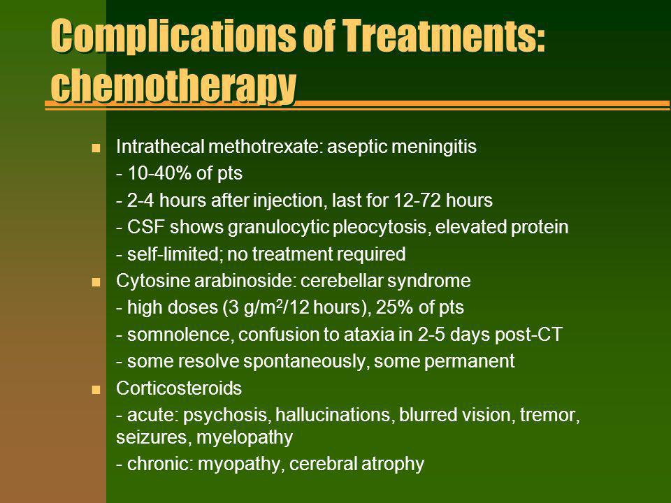 Complications of Treatments: chemotherapy n Intrathecal methotrexate: aseptic meningitis - 10-40% of pts - 2-4 hours after injection, last for 12-72 h