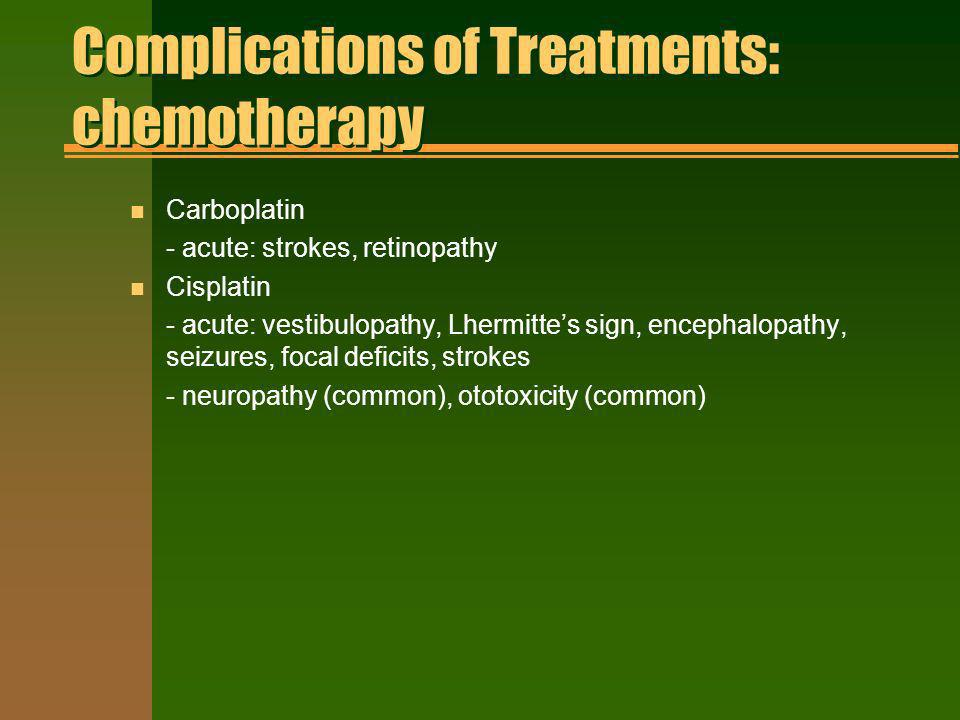 Complications of Treatments: chemotherapy n Carboplatin - acute: strokes, retinopathy n Cisplatin - acute: vestibulopathy, Lhermittes sign, encephalop