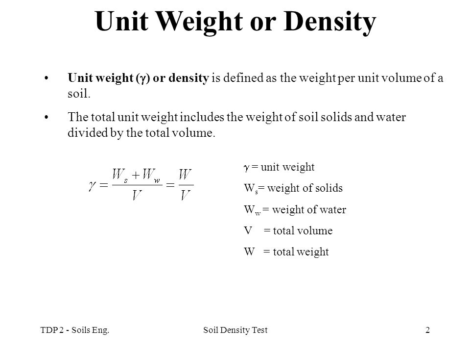 TDP 2 - Soils Eng.Soil Density Test2 Unit Weight or Density Unit weight ( ) or density is defined as the weight per unit volume of a soil. The total u