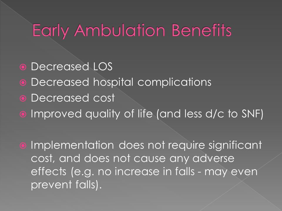 Decreased LOS Decreased hospital complications Decreased cost Improved quality of life (and less d/c to SNF) Implementation does not require significa