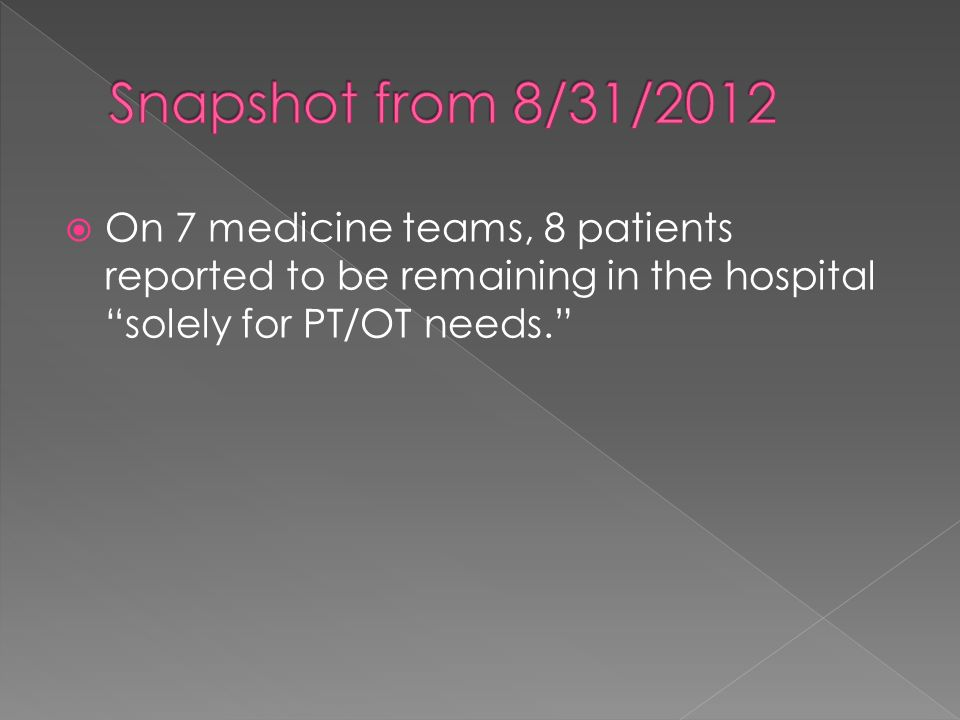On 7 medicine teams, 8 patients reported to be remaining in the hospital solely for PT/OT needs.