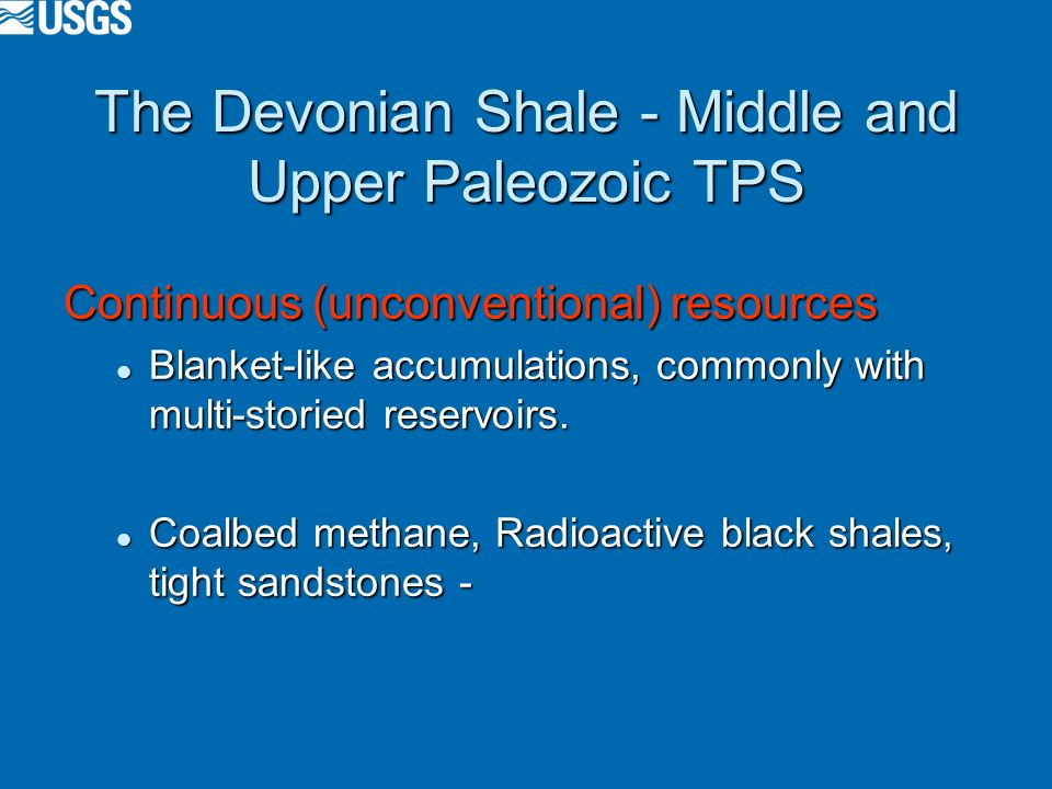 The Devonian Shale - Middle and Upper Paleozoic TPS Continuous (unconventional) resources Blanket-like accumulations, commonly with multi-storied reservoirs.
